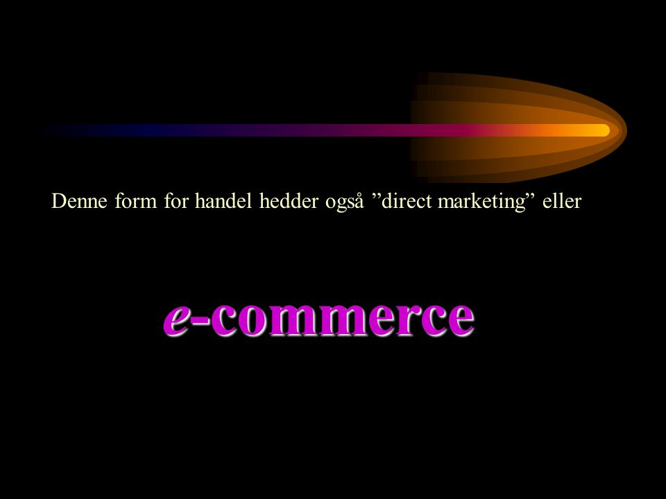 Denne form for handel hedder også direct marketing eller e-commerce