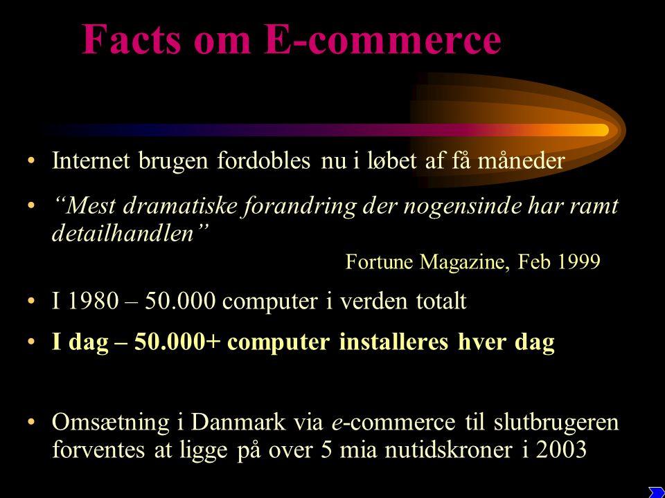 Facts om E-commerce •Internet brugen fordobles nu i løbet af få måneder • Mest dramatiske forandring der nogensinde har ramt detailhandlen Fortune Magazine, Feb 1999 •I 1980 – 50.000 computer i verden totalt •I dag – 50.000+ computer installeres hver dag •Omsætning i Danmark via e-commerce til slutbrugeren forventes at ligge på over 5 mia nutidskroner i 2003
