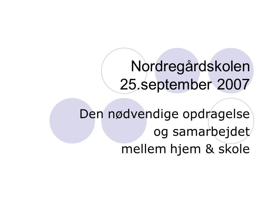 Nordregårdskolen 25.september 2007 Den nødvendige opdragelse og samarbejdet mellem hjem & skole