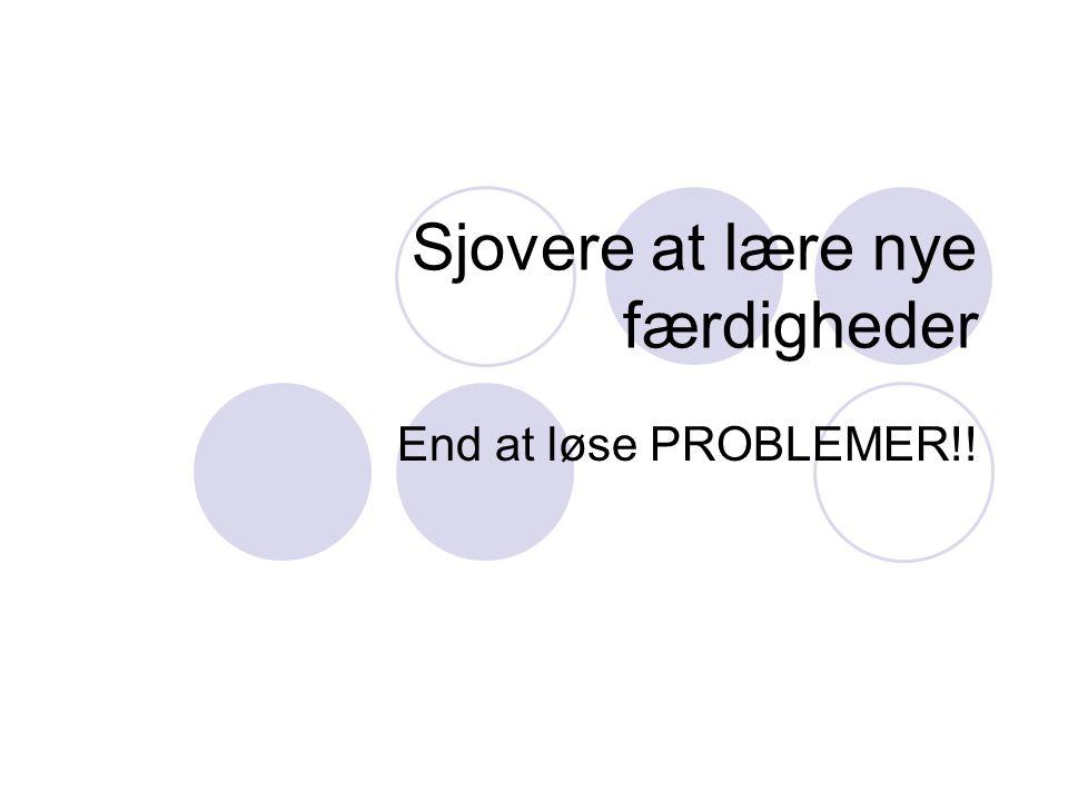 Sjovere at lære nye færdigheder End at løse PROBLEMER!!
