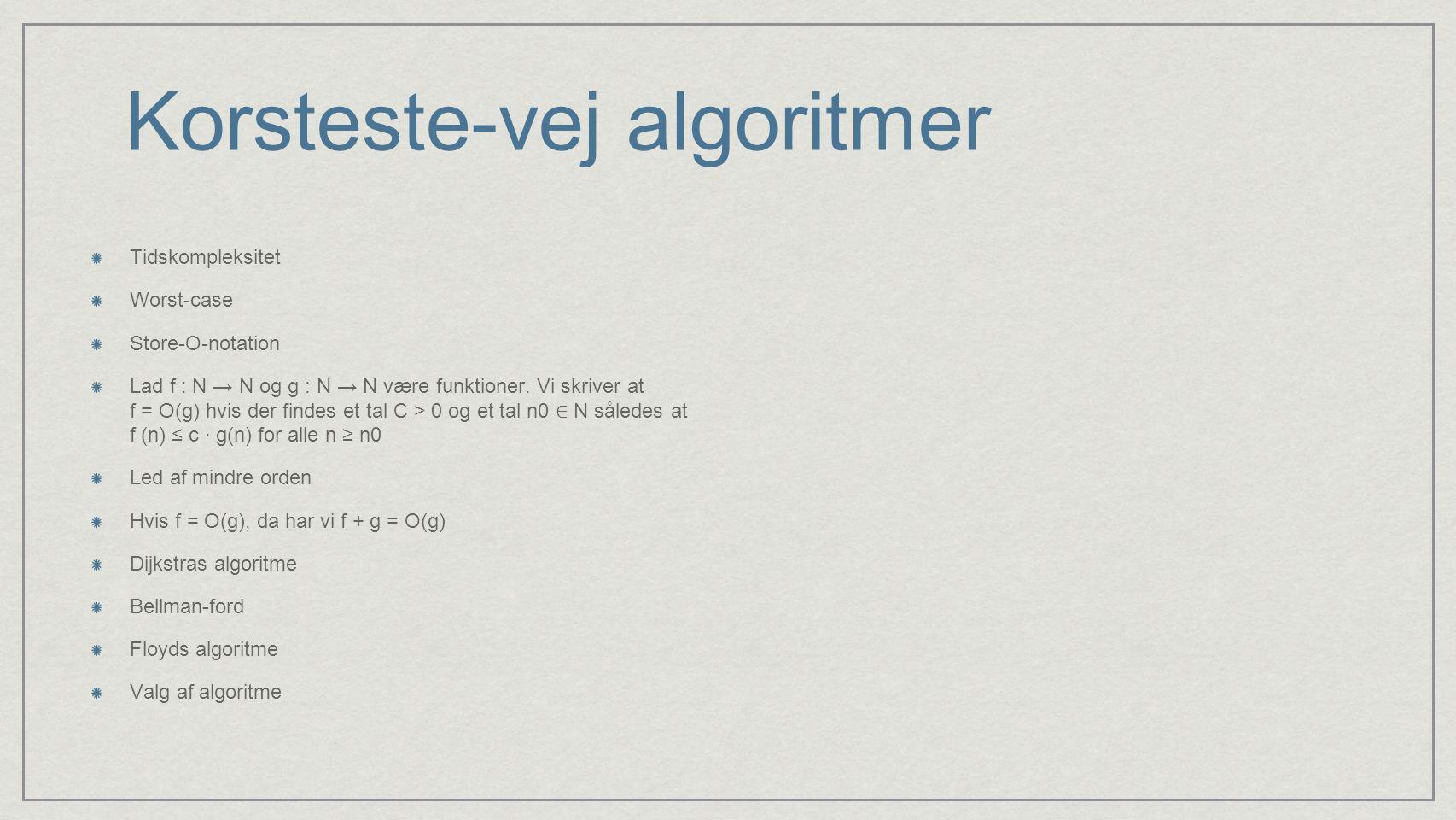 Korsteste-vej algoritmer Tidskompleksitet Worst-case Store-O-notation Lad f : N → N og g : N → N være funktioner.