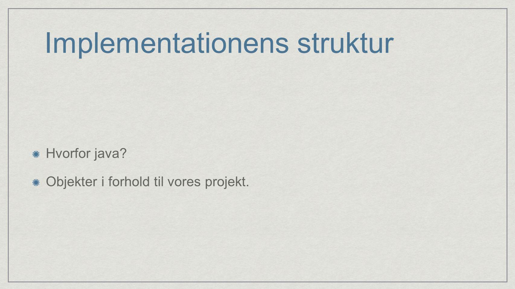 Implementationens struktur Hvorfor java Objekter i forhold til vores projekt.