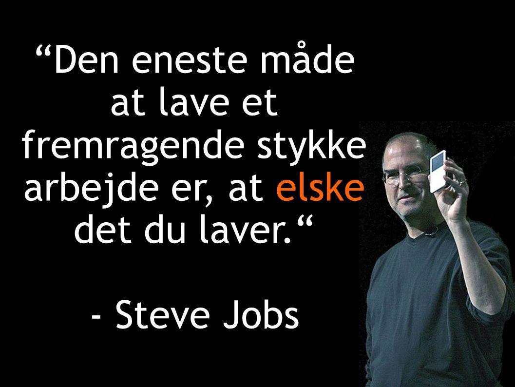 Den eneste måde at lave et fremragende stykke arbejde er, at elske det du laver. - Steve Jobs