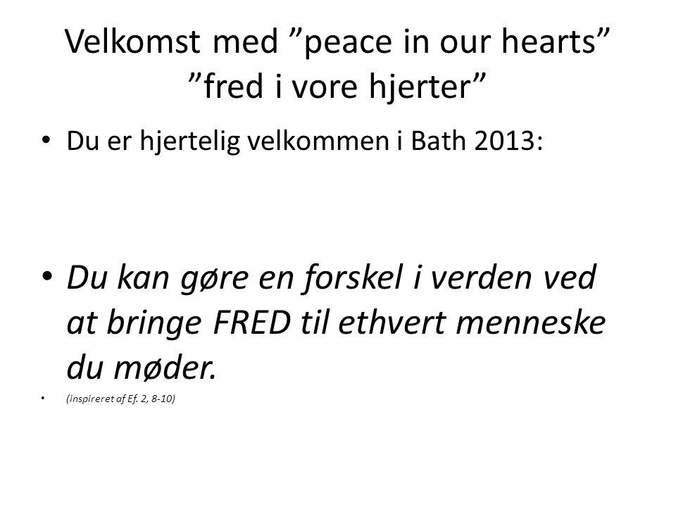 Velkomst med peace in our hearts fred i vore hjerter • Du er hjertelig velkommen i Bath 2013: • Du kan gøre en forskel i verden ved at bringe FRED til ethvert menneske du møder.
