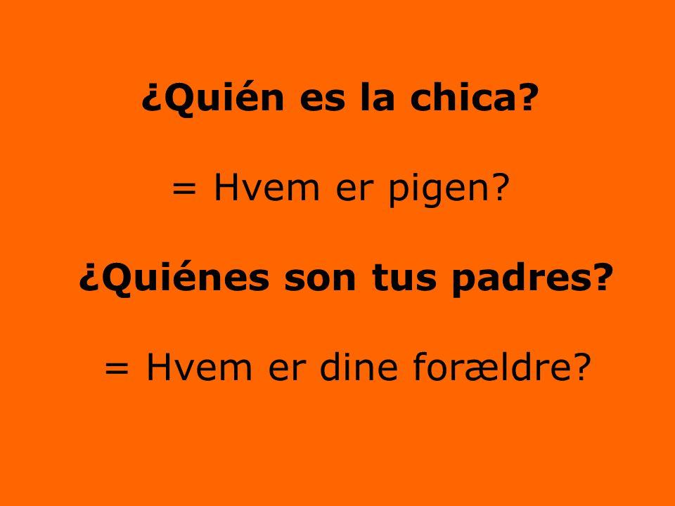 ¿Quién es la chica = Hvem er pigen ¿Quiénes son tus padres = Hvem er dine forældre