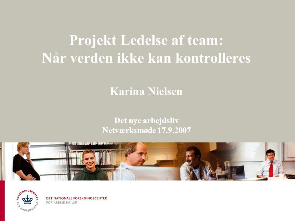 Projekt Ledelse af team: Når verden ikke kan kontrolleres Karina Nielsen Det nye arbejdsliv Netværksmøde 17.9.2007