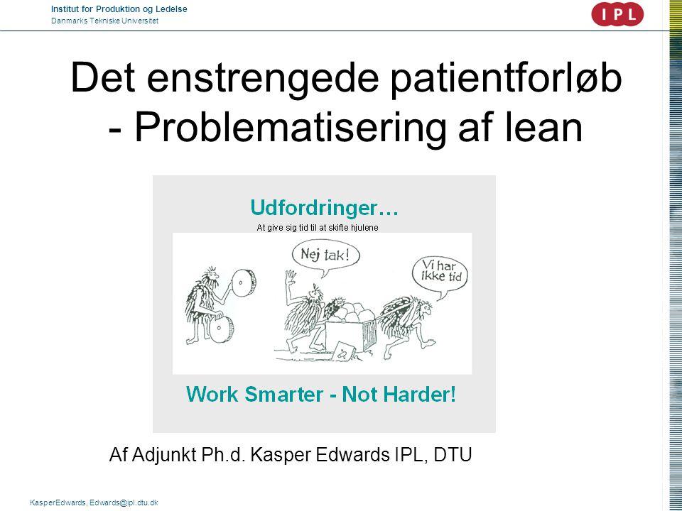 Institut for Produktion og Ledelse Danmarks Tekniske Universitet KasperEdwards, Edwards@ipl.dtu.dk Lean, koordination og organisation  Hvorfor benytte lean i sygehuse.