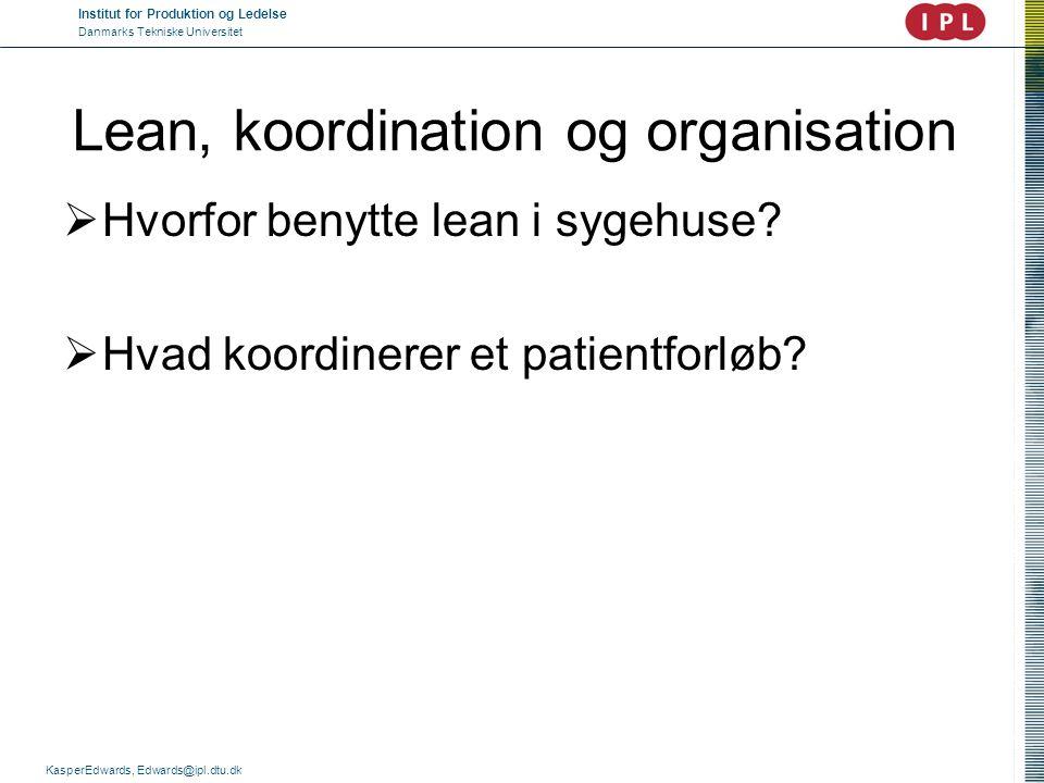 Institut for Produktion og Ledelse Danmarks Tekniske Universitet KasperEdwards, Edwards@ipl.dtu.dk Lean, koordination og organisation  Hvorfor benytt