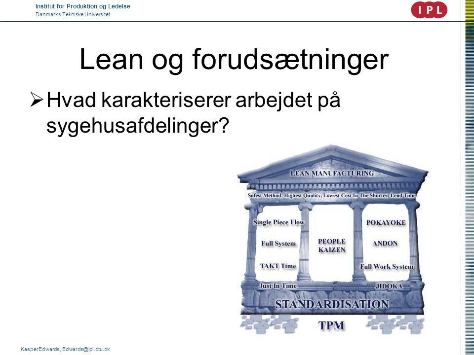 Institut for Produktion og Ledelse Danmarks Tekniske Universitet KasperEdwards, Edwards@ipl.dtu.dk Lean og forudsætninger  Hvad karakteriserer arbejd
