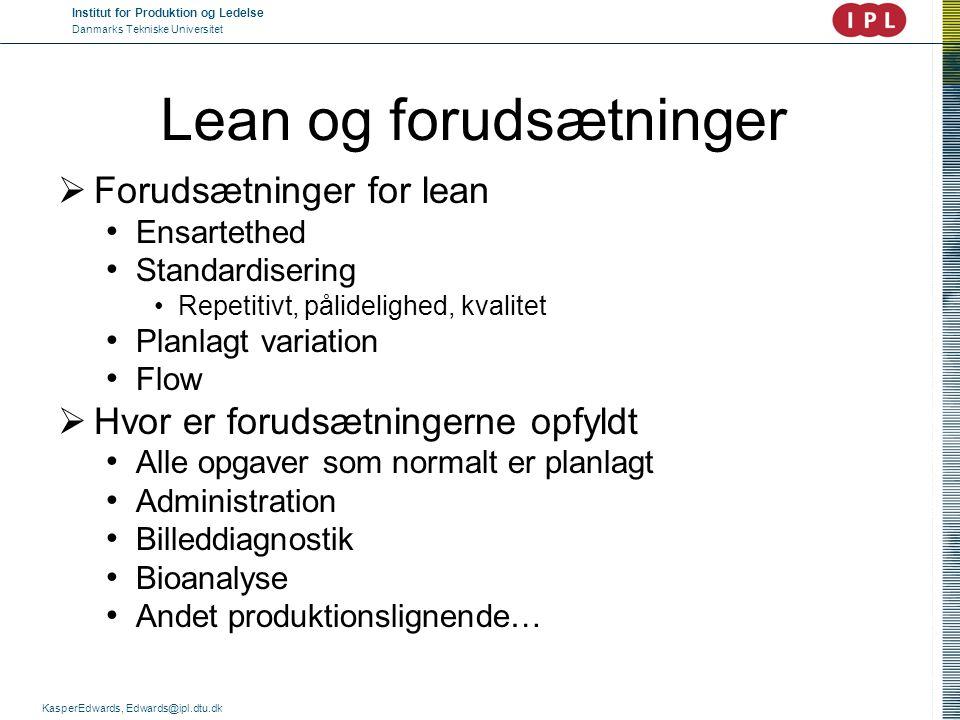 Institut for Produktion og Ledelse Danmarks Tekniske Universitet KasperEdwards, Edwards@ipl.dtu.dk Lean og forudsætninger  Forudsætninger for lean •