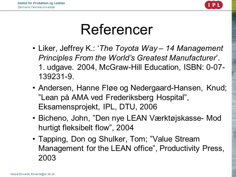 Institut for Produktion og Ledelse Danmarks Tekniske Universitet KasperEdwards, Edwards@ipl.dtu.dk Referencer •Liker, Jeffrey K.: 'The Toyota Way – 14