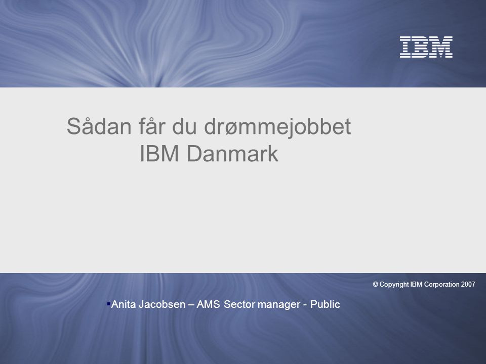 © Copyright IBM Corporation 2007 Sådan får du drømmejobbet IBM Danmark  Anita Jacobsen – AMS Sector manager - Public