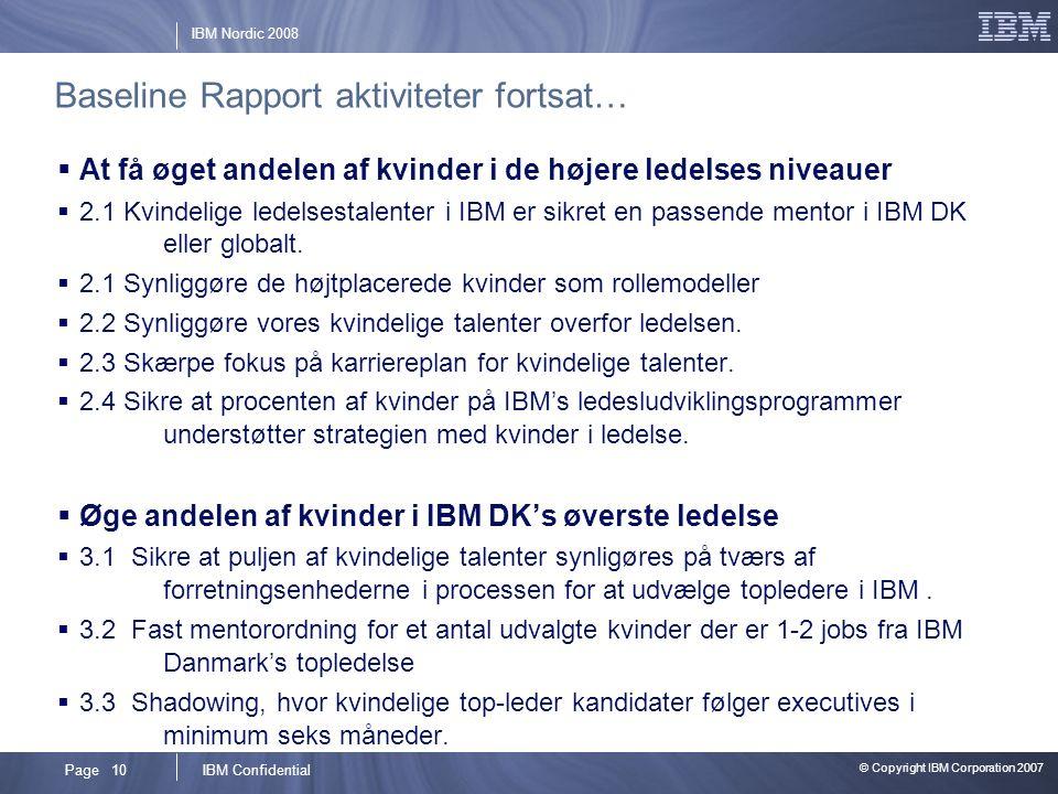 © Copyright IBM Corporation 2007 IBM ConfidentialPage 10 IBM Nordic 2008 Baseline Rapport aktiviteter fortsat…  At få øget andelen af kvinder i de højere ledelses niveauer  2.1 Kvindelige ledelsestalenter i IBM er sikret en passende mentor i IBM DK eller globalt.