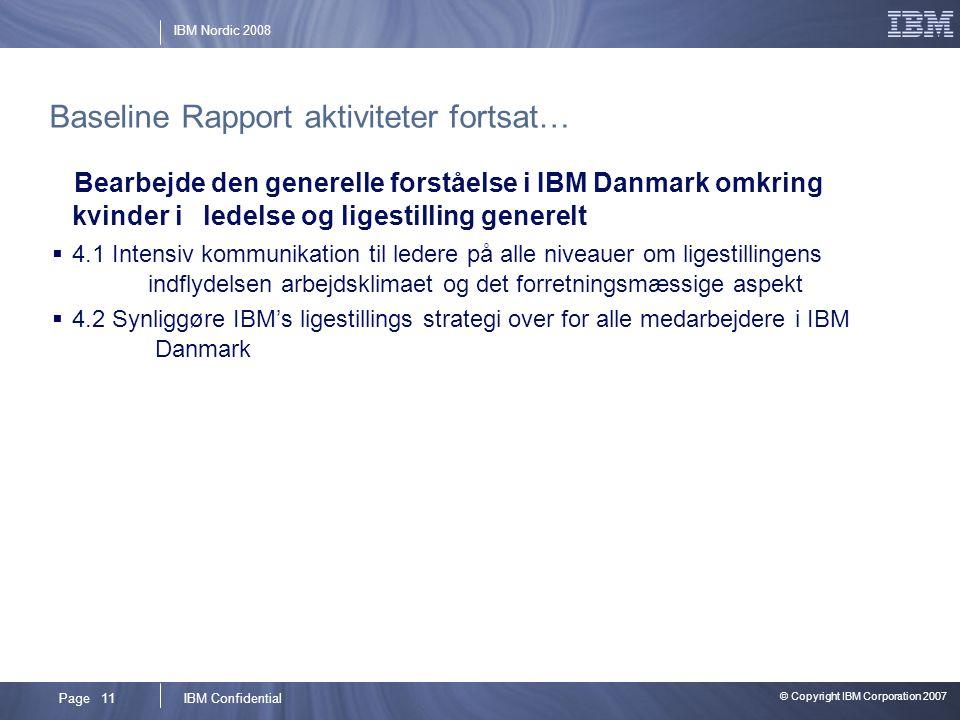 © Copyright IBM Corporation 2007 IBM ConfidentialPage 11 IBM Nordic 2008 Baseline Rapport aktiviteter fortsat… Bearbejde den generelle forståelse i IBM Danmark omkring kvinder i ledelse og ligestilling generelt  4.1 Intensiv kommunikation til ledere på alle niveauer om ligestillingens indflydelsen arbejdsklimaet og det forretningsmæssige aspekt  4.2 Synliggøre IBM's ligestillings strategi over for alle medarbejdere i IBM Danmark