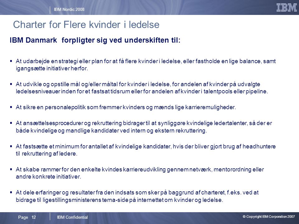 © Copyright IBM Corporation 2007 IBM ConfidentialPage 12 IBM Nordic 2008 Charter for Flere kvinder i ledelse IBM Danmark forpligter sig ved underskiften til:  At udarbejde en strategi eller plan for at få flere kvinder i ledelse, eller fastholde en lige balance, samt igangsætte initiativer herfor.