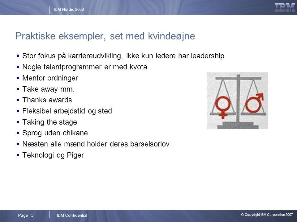 © Copyright IBM Corporation 2007 IBM ConfidentialPage 5 IBM Nordic 2008 Praktiske eksempler, set med kvindeøjne  Stor fokus på karriereudvikling, ikke kun ledere har leadership  Nogle talentprogrammer er med kvota  Mentor ordninger  Take away mm.