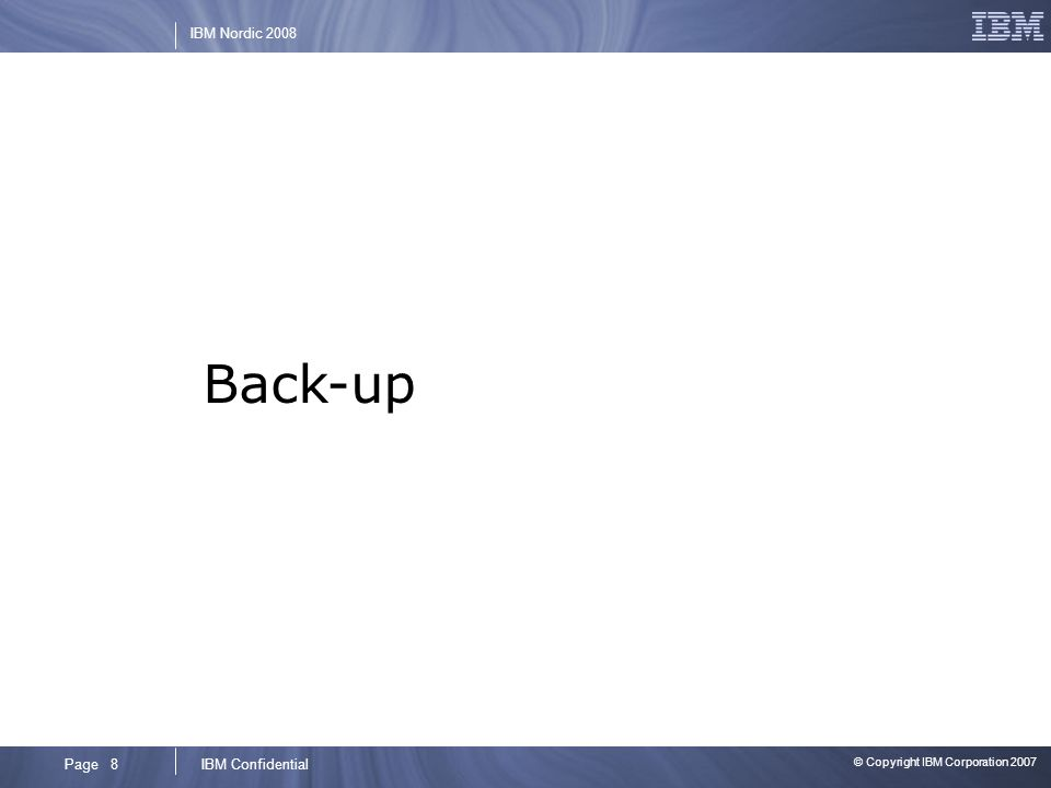 © Copyright IBM Corporation 2007 IBM ConfidentialPage 8 IBM Nordic 2008 Back-up