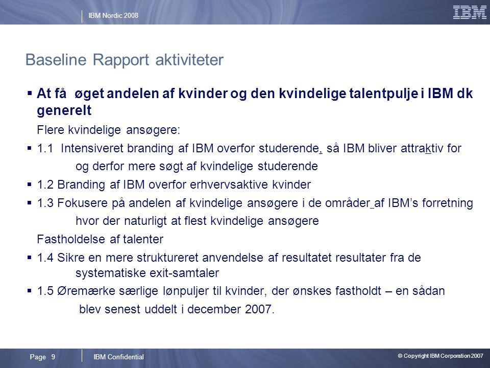 © Copyright IBM Corporation 2007 IBM ConfidentialPage 9 IBM Nordic 2008 Baseline Rapport aktiviteter  At få øget andelen af kvinder og den kvindelige talentpulje i IBM dk generelt Flere kvindelige ansøgere:  1.1 Intensiveret branding af IBM overfor studerende, så IBM bliver attraktiv for og derfor mere søgt af kvindelige studerende  1.2 Branding af IBM overfor erhvervsaktive kvinder  1.3 Fokusere på andelen af kvindelige ansøgere i de områder af IBM's forretning hvor der naturligt at flest kvindelige ansøgere Fastholdelse af talenter  1.4 Sikre en mere struktureret anvendelse af resultatet resultater fra de systematiske exit-samtaler  1.5 Øremærke særlige lønpuljer til kvinder, der ønskes fastholdt – en sådan blev senest uddelt i december 2007.