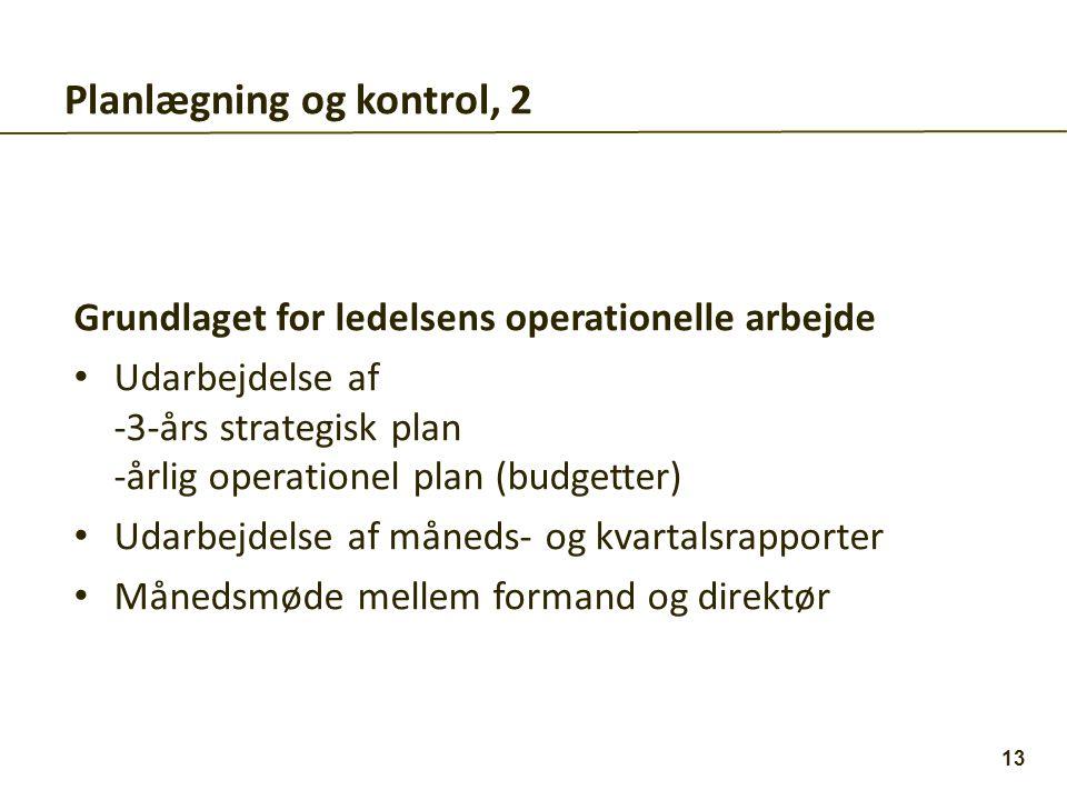 Planlægning og kontrol, 2 Grundlaget for ledelsens operationelle arbejde • Udarbejdelse af -3-års strategisk plan -årlig operationel plan (budgetter) • Udarbejdelse af måneds- og kvartalsrapporter • Månedsmøde mellem formand og direktør 13