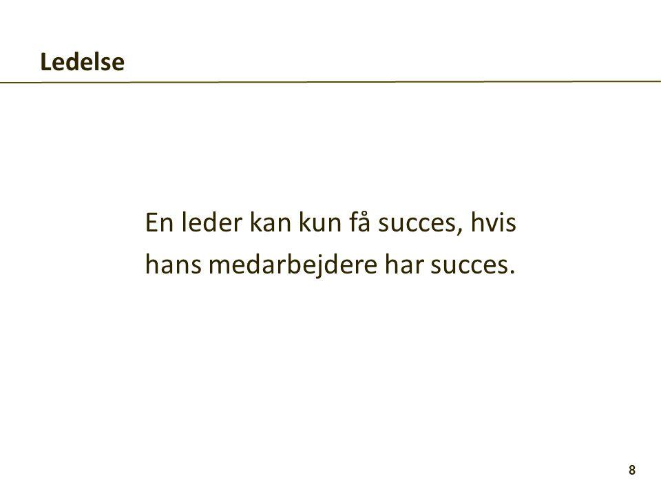 Ledelse En leder kan kun få succes, hvis hans medarbejdere har succes. 8