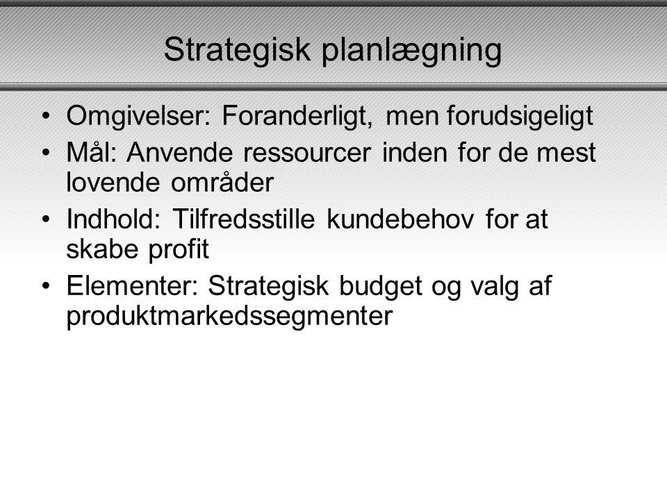 Strategisk planlægning •Omgivelser: Foranderligt, men forudsigeligt •Mål: Anvende ressourcer inden for de mest lovende områder •Indhold: Tilfredsstille kundebehov for at skabe profit •Elementer: Strategisk budget og valg af produktmarkedssegmenter