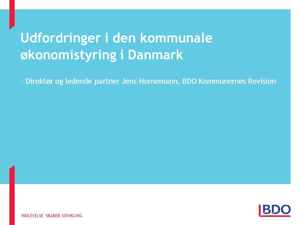 INDLEVELSE SKABER UDVIKLING Udfordringer i den kommunale økonomistyring i Danmark - Direktør og ledende partner Jens Hornemann, BDO Kommunernes Revision