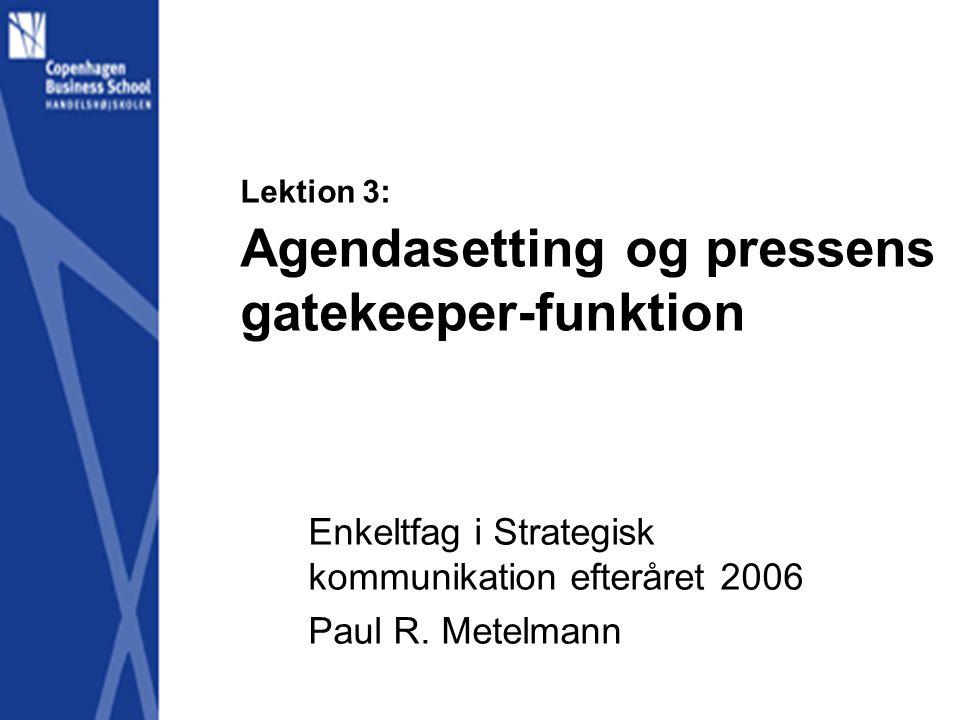Lektion 3: Agendasetting og pressens gatekeeper-funktion Enkeltfag i Strategisk kommunikation efteråret 2006 Paul R.