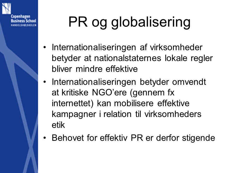 PR og globalisering •Internationaliseringen af virksomheder betyder at nationalstaternes lokale regler bliver mindre effektive •Internationaliseringen betyder omvendt at kritiske NGO'ere (gennem fx internettet) kan mobilisere effektive kampagner i relation til virksomheders etik •Behovet for effektiv PR er derfor stigende