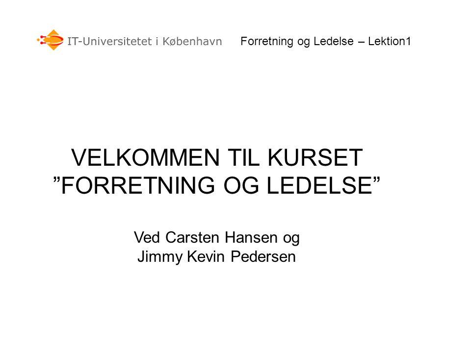VELKOMMEN TIL KURSET FORRETNING OG LEDELSE Ved Carsten Hansen og Jimmy Kevin Pedersen Forretning og Ledelse – Lektion1