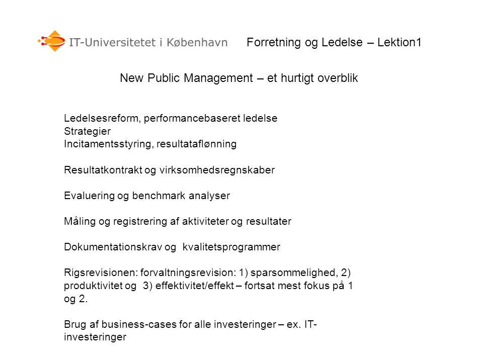 Forretning og Ledelse – Lektion1 Ledelsesreform, performancebaseret ledelse Strategier Incitamentsstyring, resultataflønning Resultatkontrakt og virksomhedsregnskaber Evaluering og benchmark analyser Måling og registrering af aktiviteter og resultater Dokumentationskrav og kvalitetsprogrammer Rigsrevisionen: forvaltningsrevision: 1) sparsommelighed, 2) produktivitet og 3) effektivitet/effekt – fortsat mest fokus på 1 og 2.