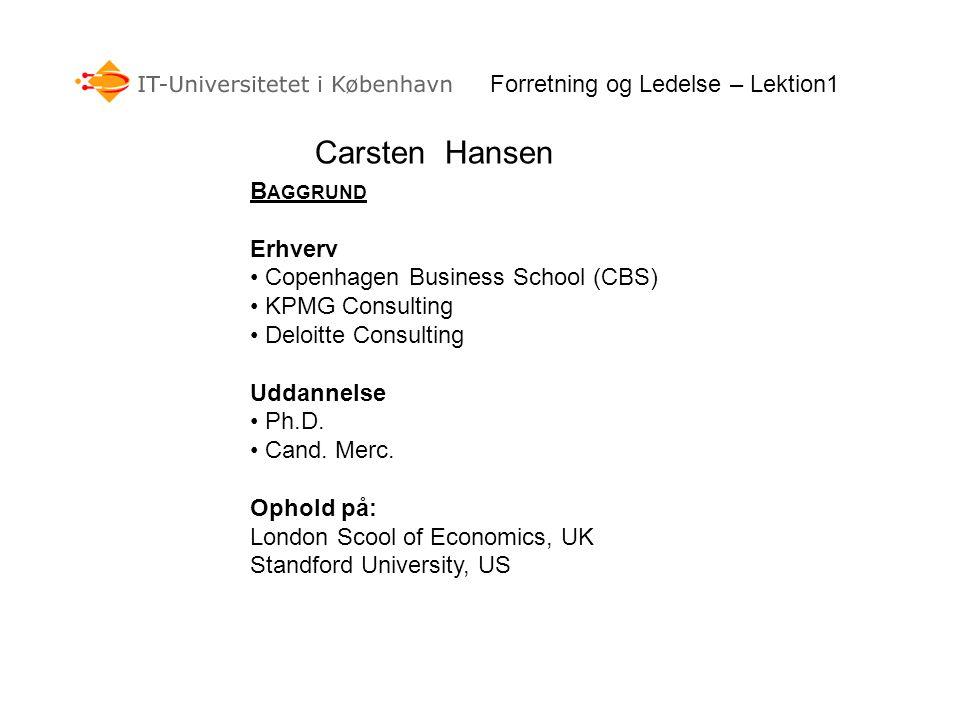 Forretning og Ledelse – Lektion1 Carsten Hansen B AGGRUND Erhverv • Copenhagen Business School (CBS) • KPMG Consulting • Deloitte Consulting Uddannelse • Ph.D.