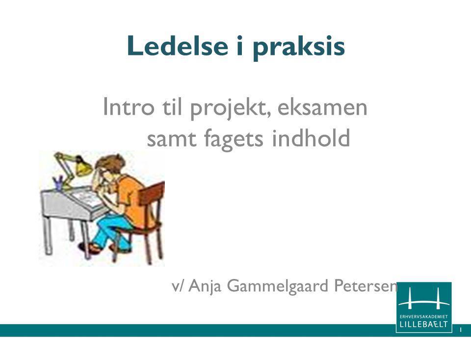 1 Ledelse i praksis Intro til projekt, eksamen samt fagets indhold v/ Anja Gammelgaard Petersen