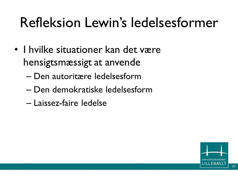 37 Refleksion Lewin's ledelsesformer • I hvilke situationer kan det være hensigtsmæssigt at anvende – Den autoritære ledelsesform – Den demokratiske ledelsesform – Laissez-faire ledelse