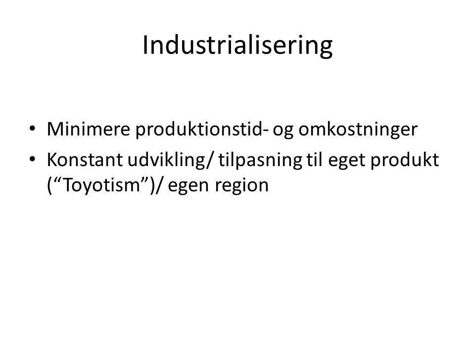 Industrialisering • Minimere produktionstid- og omkostninger • Konstant udvikling/ tilpasning til eget produkt ( Toyotism )/ egen region