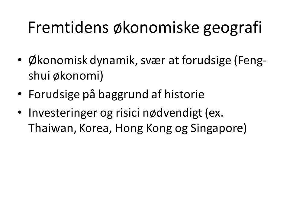 Fremtidens økonomiske geografi • Økonomisk dynamik, svær at forudsige (Feng- shui økonomi) • Forudsige på baggrund af historie • Investeringer og risici nødvendigt (ex.