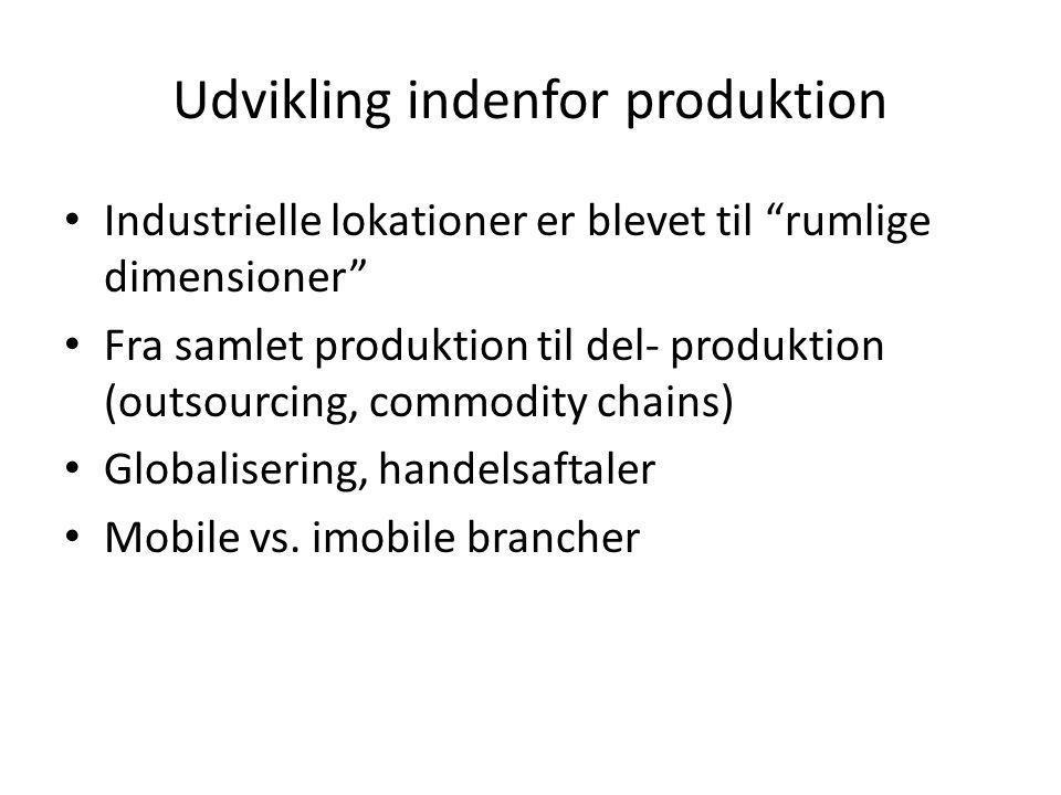 Udvikling indenfor produktion • Industrielle lokationer er blevet til rumlige dimensioner • Fra samlet produktion til del- produktion (outsourcing, commodity chains) • Globalisering, handelsaftaler • Mobile vs.