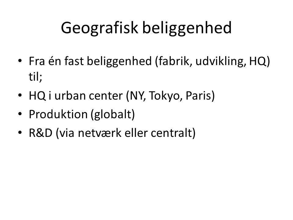 Geografisk beliggenhed • Fra én fast beliggenhed (fabrik, udvikling, HQ) til; • HQ i urban center (NY, Tokyo, Paris) • Produktion (globalt) • R&D (via netværk eller centralt)