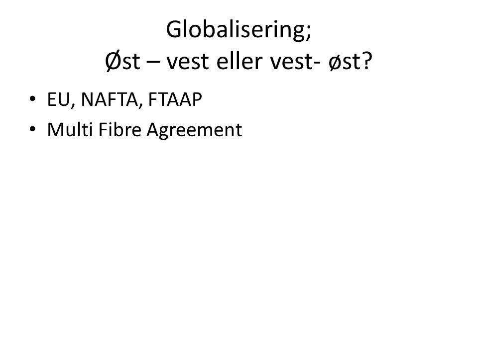 Globalisering; Øst – vest eller vest- øst • EU, NAFTA, FTAAP • Multi Fibre Agreement