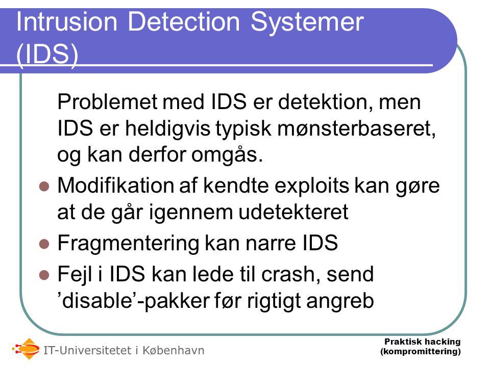 Praktisk hacking (kompromittering) Intrusion Detection Systemer (IDS) Problemet med IDS er detektion, men IDS er heldigvis typisk mønsterbaseret, og kan derfor omgås.