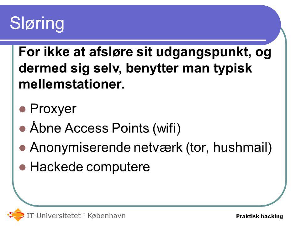 Praktisk hacking Sløring  Proxyer  Åbne Access Points (wifi)  Anonymiserende netværk (tor, hushmail)  Hackede computere For ikke at afsløre sit udgangspunkt, og dermed sig selv, benytter man typisk mellemstationer.