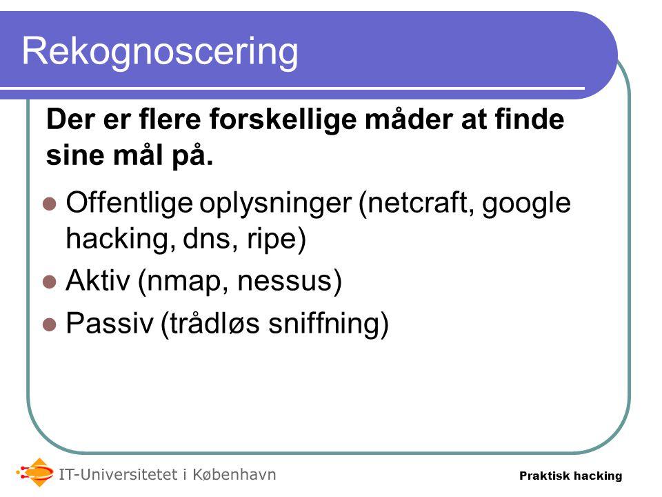 Praktisk hacking Rekognoscering  Offentlige oplysninger (netcraft, google hacking, dns, ripe)  Aktiv (nmap, nessus)  Passiv (trådløs sniffning) Der er flere forskellige måder at finde sine mål på.