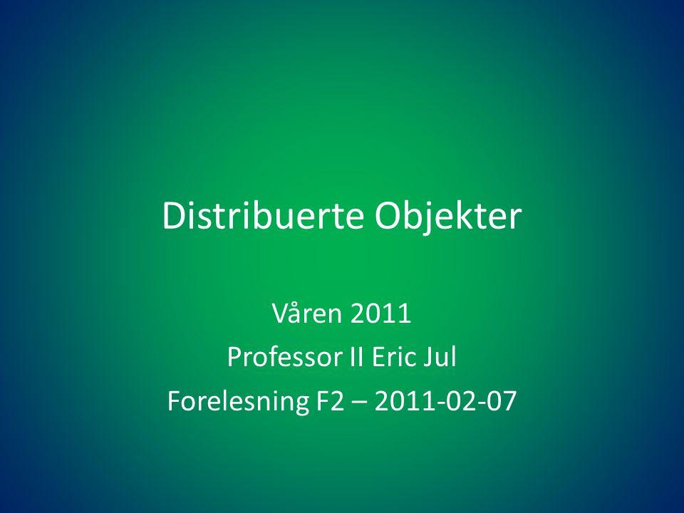 Distribuerte Objekter Våren 2011 Professor II Eric Jul Forelesning F2 – 2011-02-07