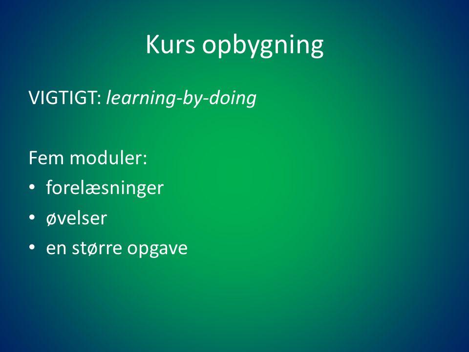 Kurs opbygning VIGTIGT: learning-by-doing Fem moduler: • forelæsninger • øvelser • en større opgave