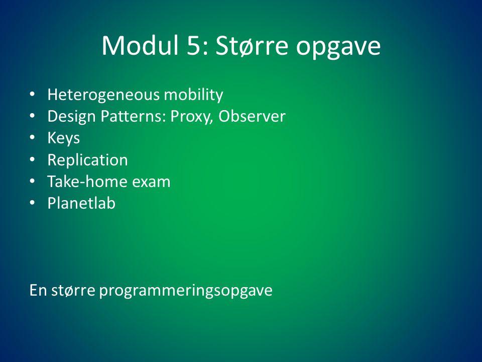 Modul 5: Større opgave • Heterogeneous mobility • Design Patterns: Proxy, Observer • Keys • Replication • Take-home exam • Planetlab En større programmeringsopgave