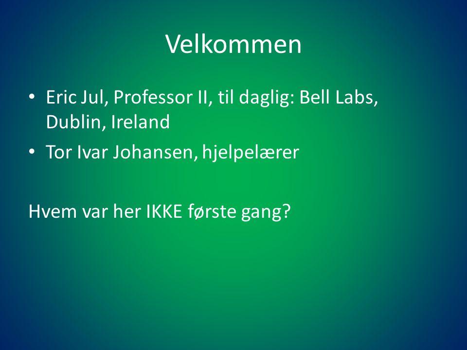 Velkommen • Eric Jul, Professor II, til daglig: Bell Labs, Dublin, Ireland • Tor Ivar Johansen, hjelpelærer Hvem var her IKKE første gang