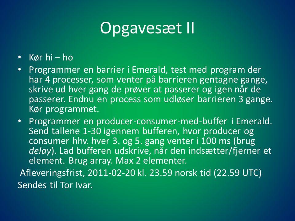 Opgavesæt II • Kør hi – ho • Programmer en barrier i Emerald, test med program der har 4 processer, som venter på barrieren gentagne gange, skrive ud hver gang de prøver at passerer og igen når de passerer.