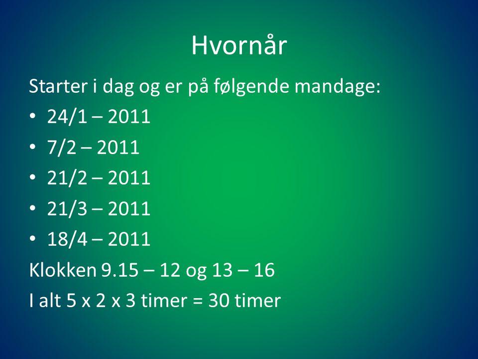 Hvornår Starter i dag og er på følgende mandage: • 24/1 – 2011 • 7/2 – 2011 • 21/2 – 2011 • 21/3 – 2011 • 18/4 – 2011 Klokken 9.15 – 12 og 13 – 16 I alt 5 x 2 x 3 timer = 30 timer