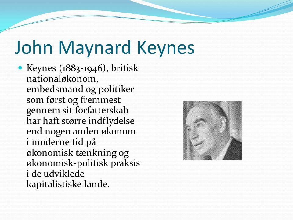 John Maynard Keynes  Keynes (1883-1946), britisk nationaløkonom, embedsmand og politiker som først og fremmest gennem sit forfatterskab har haft større indflydelse end nogen anden økonom i moderne tid på økonomisk tænkning og økonomisk-politisk praksis i de udviklede kapitalistiske lande.