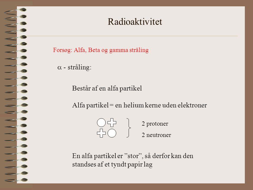 Radioaktivitet  - stråling: Består af en alfa partikel Alfa partikel = en helium kerne uden elektroner En alfa partikel er stor , så derfor kan den standses af et tyndt papir lag 2 protoner 2 neutroner Forsøg: Alfa, Beta og gamma stråling