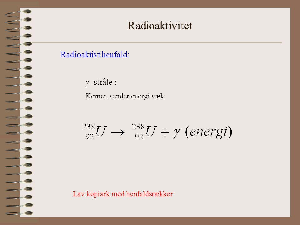 Radioaktivitet Radioaktivt henfald:  - stråle : Kernen sender energi væk Lav kopiark med henfaldsrækker